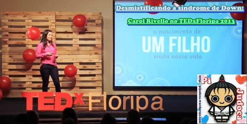 Desmistificando a síndrome de Down, Carol Rivello no TEDxFloripa 2013, pijudoca, pi a judoca, pi judô, judors